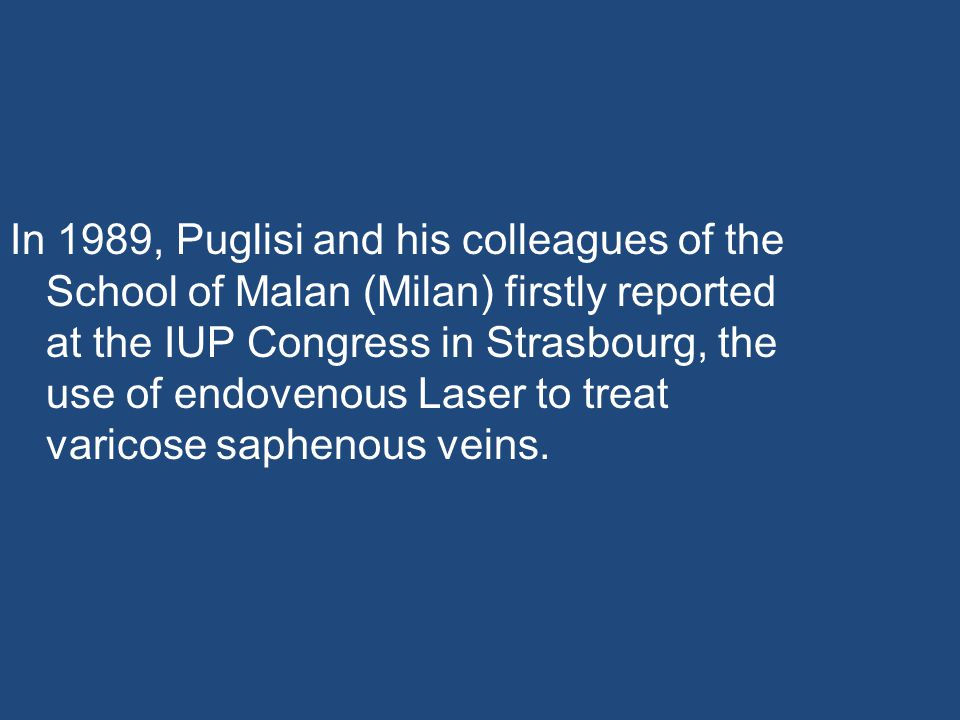 In 1989, Puglisi and his colleagues of the School of Malan (Milan) firstly reported at the IUP Congress in Strasbourg, the use of endovenous Laser to treat varicose saphenous veins.