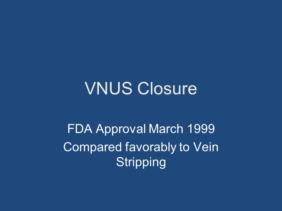VNUS Closure FDA Approval March 1999 Compared favorably to Vein Stripping