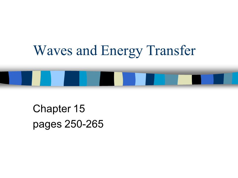 Waves and Energy Transfer Chapter 15 pages 250-265