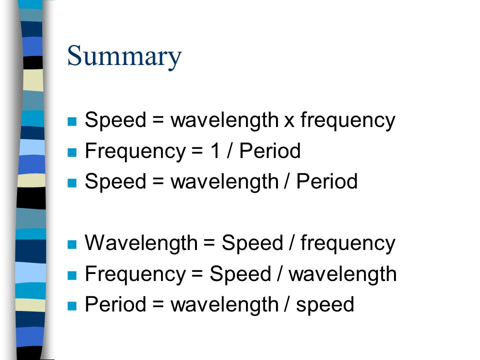 Summary n Speed = wavelength x frequency n Frequency = 1 / Period n Speed = wavelength / Period n Wavelength = Speed / frequency n Frequency = Speed / wavelength n Period = wavelength / speed