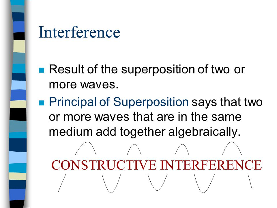 Interference n Result of the superposition of two or more waves. n Principal of Superposition says that two or more waves that are in the same medium