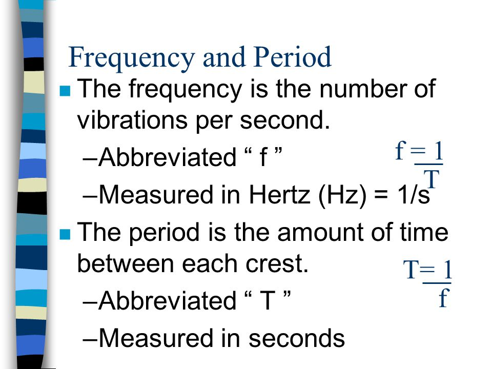"""Frequency and Period n The frequency is the number of vibrations per second. –Abbreviated """" f """" –Measured in Hertz (Hz) = 1/s n The period is the amou"""