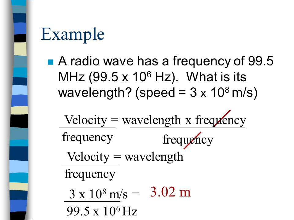 Example n A radio wave has a frequency of 99.5 MHz (99.5 x 10 6 Hz).