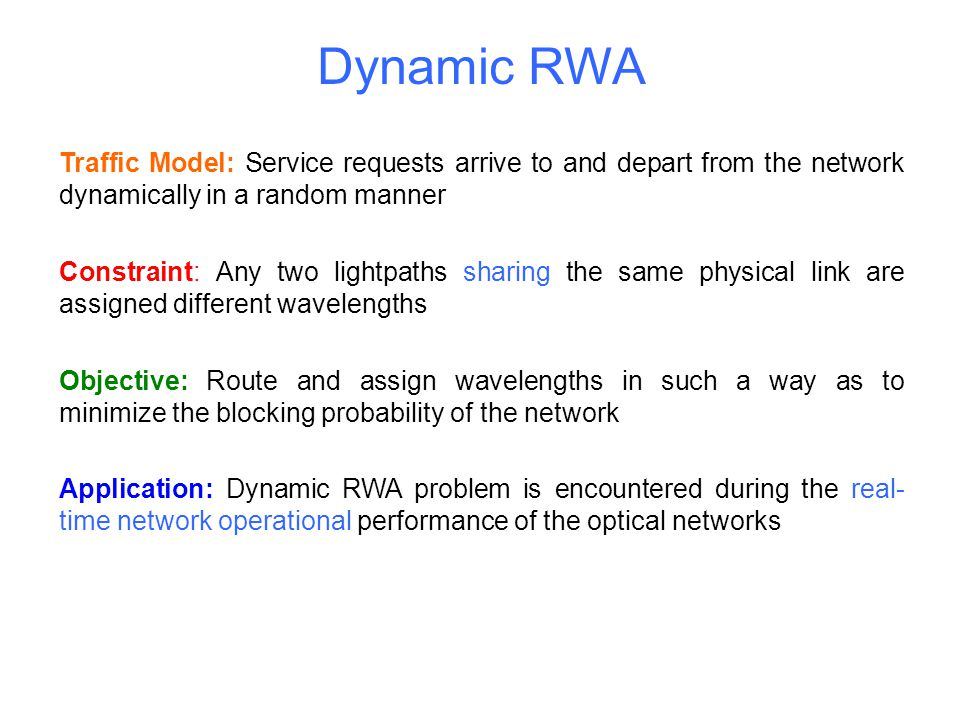 Dynamic RWA Traffic Model: Service requests arrive to and depart from the network dynamically in a random manner Constraint: Any two lightpaths sharin