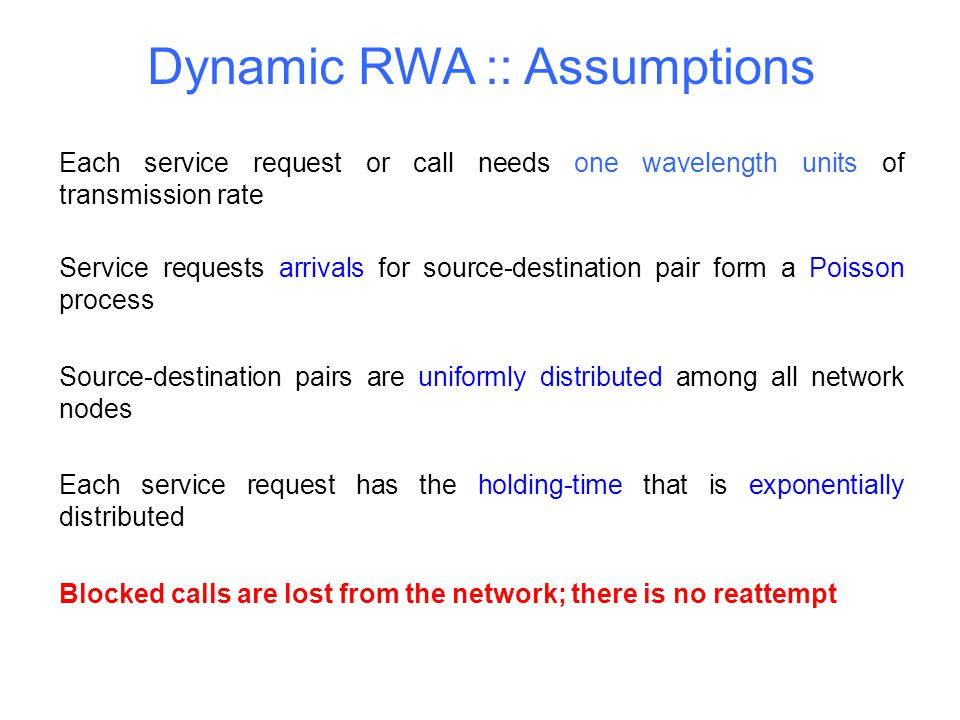 Dynamic RWA :: Assumptions Each service request or call needs one wavelength units of transmission rate Service requests arrivals for source-destinati
