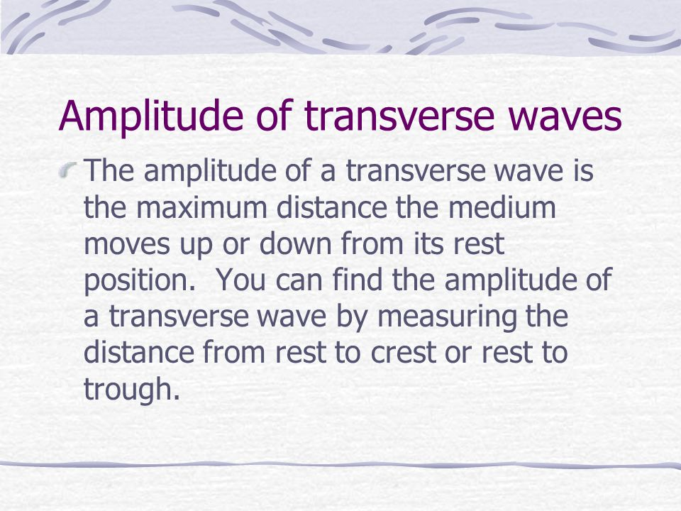 Amplitude of transverse waves The amplitude of a transverse wave is the maximum distance the medium moves up or down from its rest position.