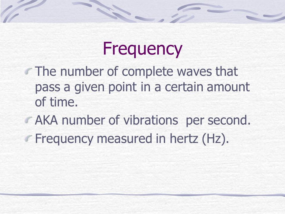 Frequency The number of complete waves that pass a given point in a certain amount of time.