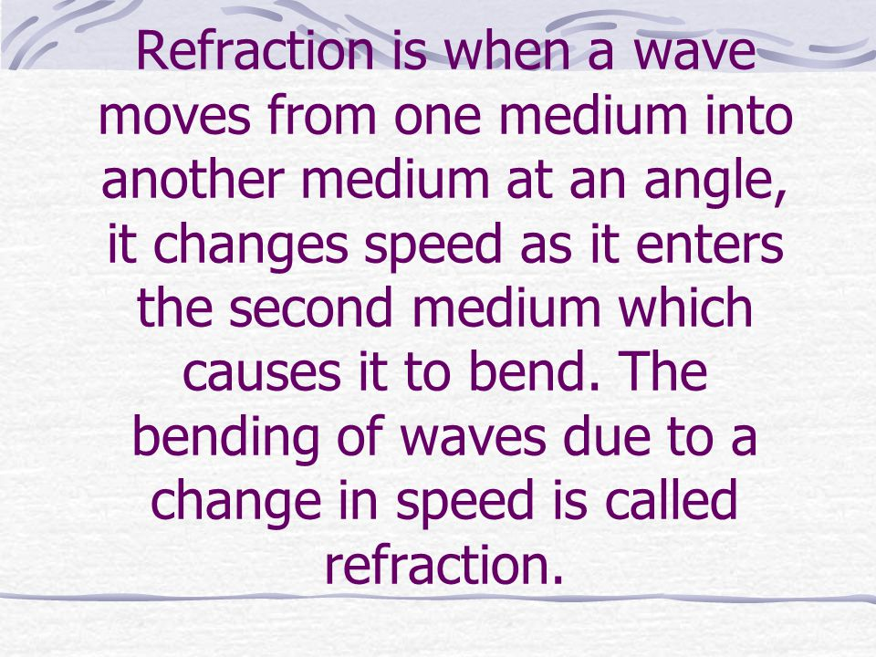 Refraction is when a wave moves from one medium into another medium at an angle, it changes speed as it enters the second medium which causes it to bend.