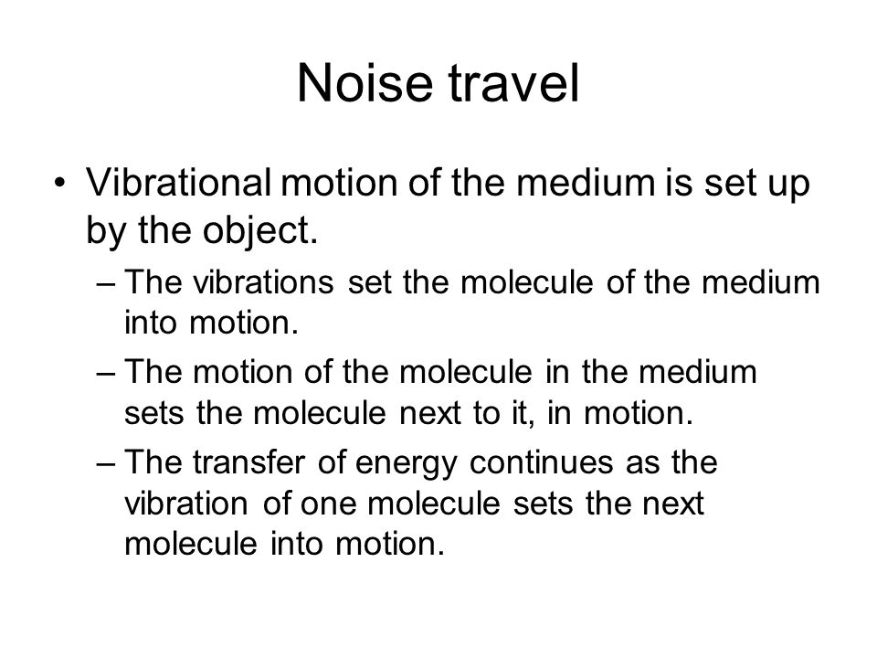 Noise travel Vibrational motion of the medium is set up by the object. –The vibrations set the molecule of the medium into motion. –The motion of the