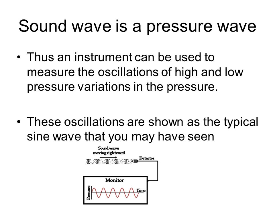 Sound wave is a pressure wave Thus an instrument can be used to measure the oscillations of high and low pressure variations in the pressure.