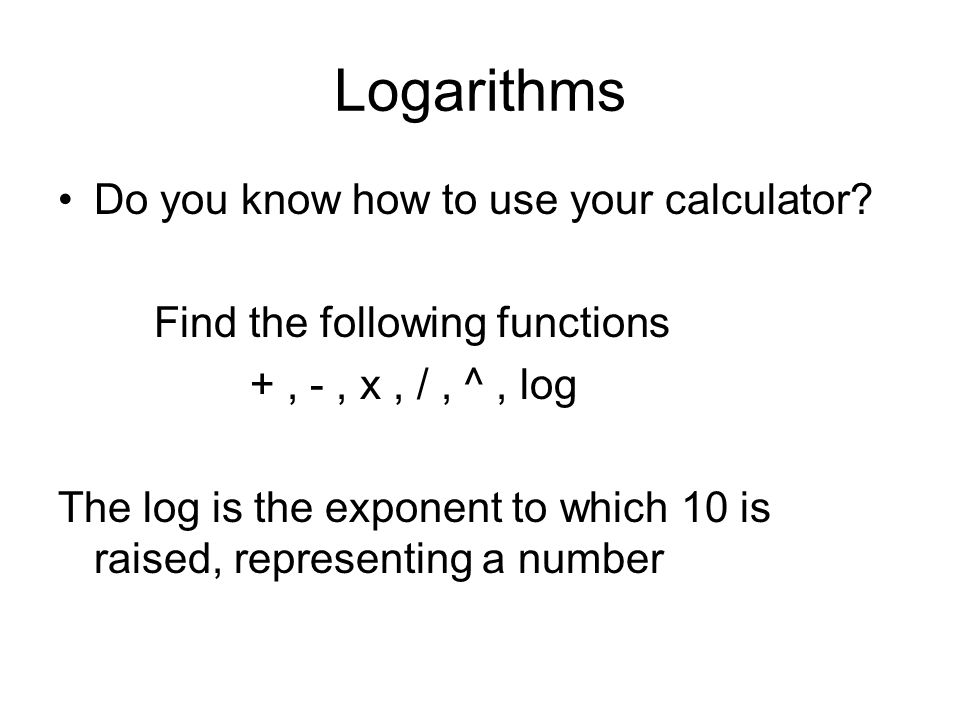 Logarithms Do you know how to use your calculator.
