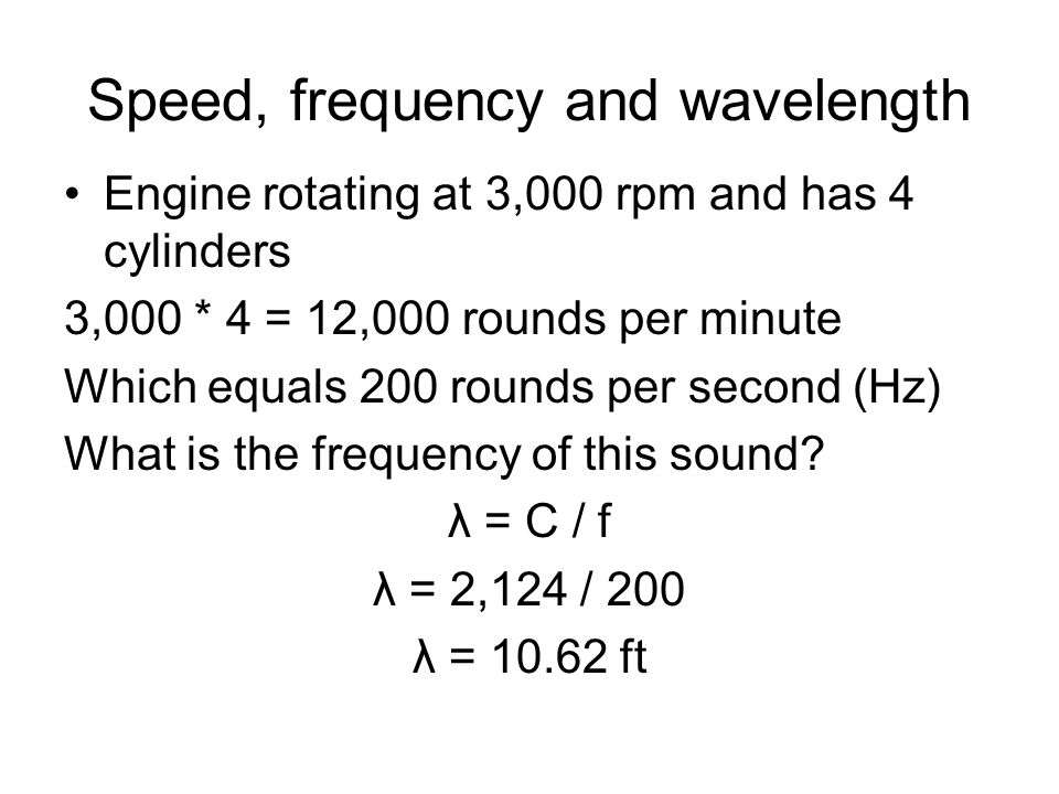 Speed, frequency and wavelength Engine rotating at 3,000 rpm and has 4 cylinders 3,000 * 4 = 12,000 rounds per minute Which equals 200 rounds per second (Hz) What is the frequency of this sound.