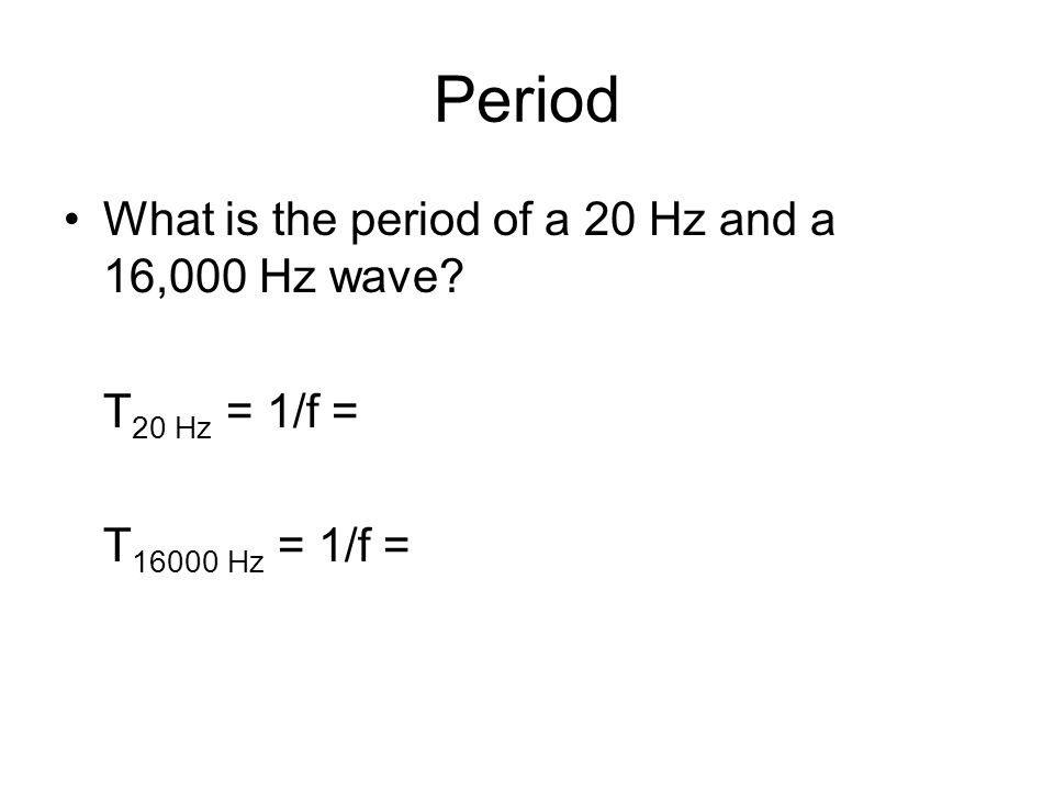 Period What is the period of a 20 Hz and a 16,000 Hz wave T 20 Hz = 1/f = T 16000 Hz = 1/f =