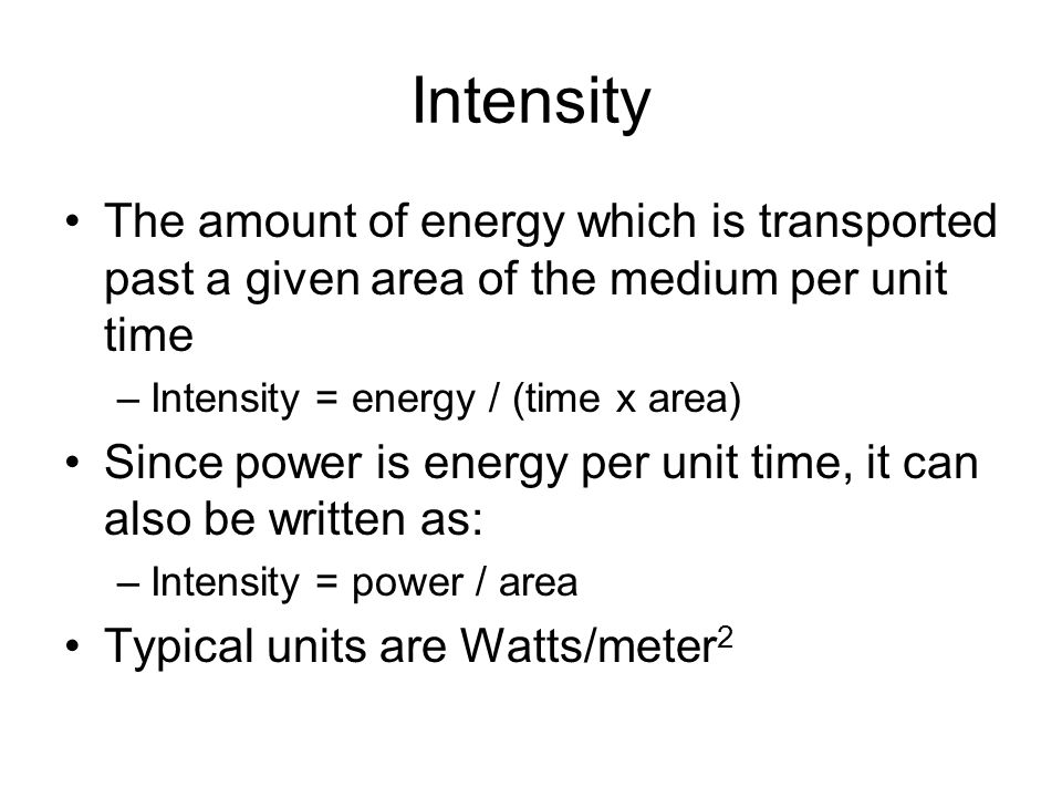 Intensity The amount of energy which is transported past a given area of the medium per unit time –Intensity = energy / (time x area) Since power is energy per unit time, it can also be written as: –Intensity = power / area Typical units are Watts/meter 2
