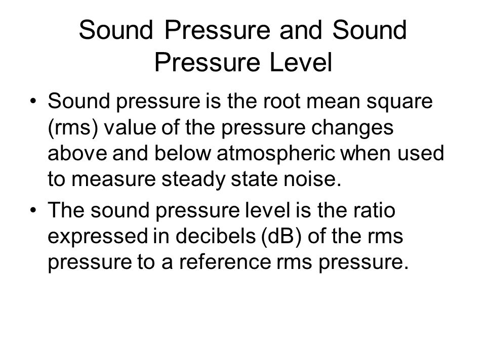 Sound Pressure and Sound Pressure Level Sound pressure is the root mean square (rms) value of the pressure changes above and below atmospheric when used to measure steady state noise.