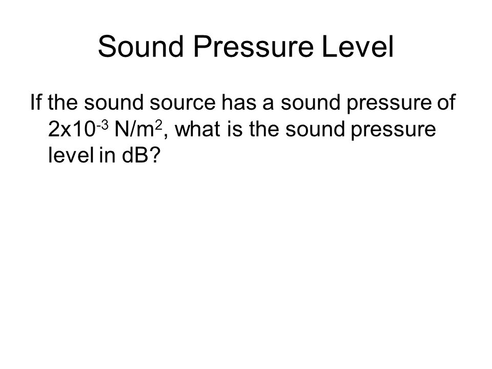 Sound Pressure Level If the sound source has a sound pressure of 2x10 -3 N/m 2, what is the sound pressure level in dB