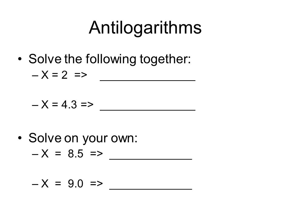 Antilogarithms Solve the following together: –X = 2 => _______________ –X = 4.3 => _______________ Solve on your own: –X = 8.5 => _____________ –X = 9.0 => _____________