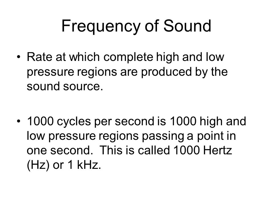 Frequency of Sound Rate at which complete high and low pressure regions are produced by the sound source.