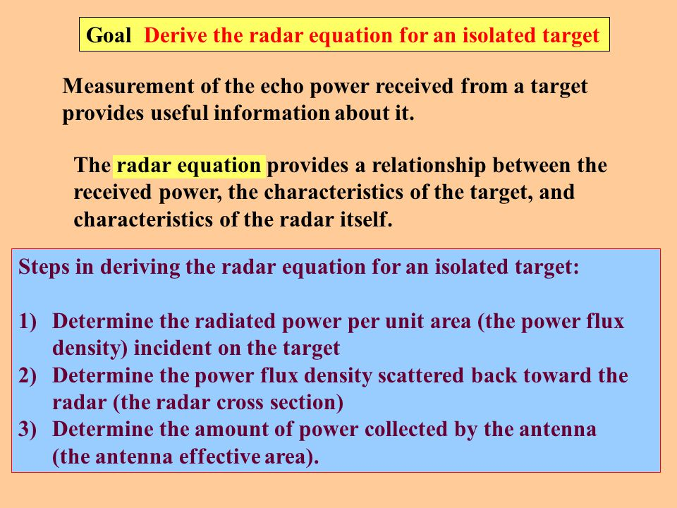 Goal Derive the radar equation for an isolated target Measurement of the echo power received from a target provides useful information about it.