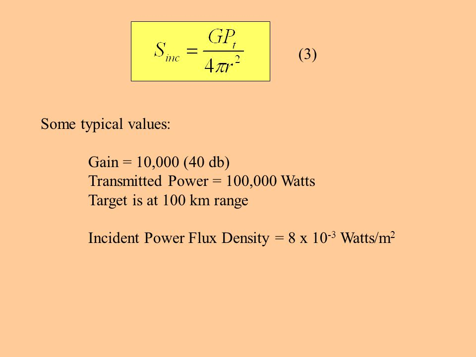 (3) Some typical values: Gain = 10,000 (40 db) Transmitted Power = 100,000 Watts Target is at 100 km range Incident Power Flux Density = 8 x 10 -3 Watts/m 2