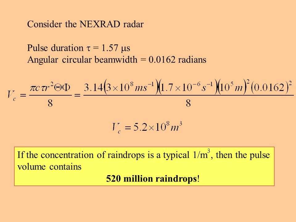 Consider the NEXRAD radar Pulse duration  = 1.57  s Angular circular beamwidth = 0.0162 radians If the concentration of raindrops is a typical 1/m 3, then the pulse volume contains 520 million raindrops!