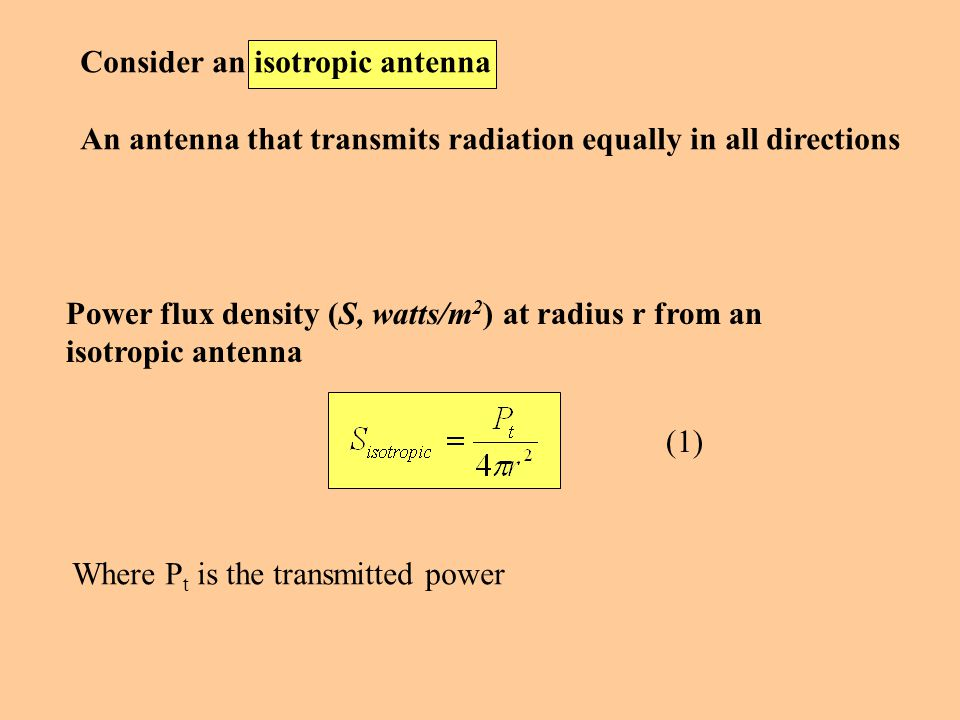 Power flux density (S, watts/m 2 ) at radius r from an isotropic antenna (1) Consider an isotropic antenna An antenna that transmits radiation equally in all directions Where P t is the transmitted power