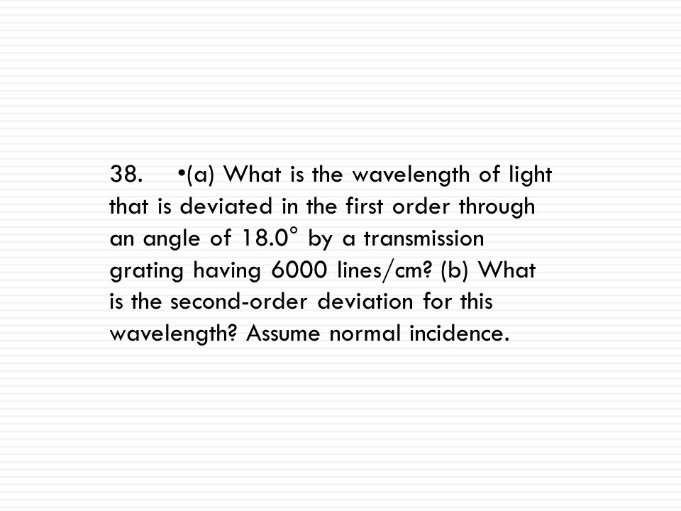 35.A laser beam of wavelength 600.0 nm is incident normally on a transmission grating having 400.0 lines/mm. Find the angles of deviation in the first