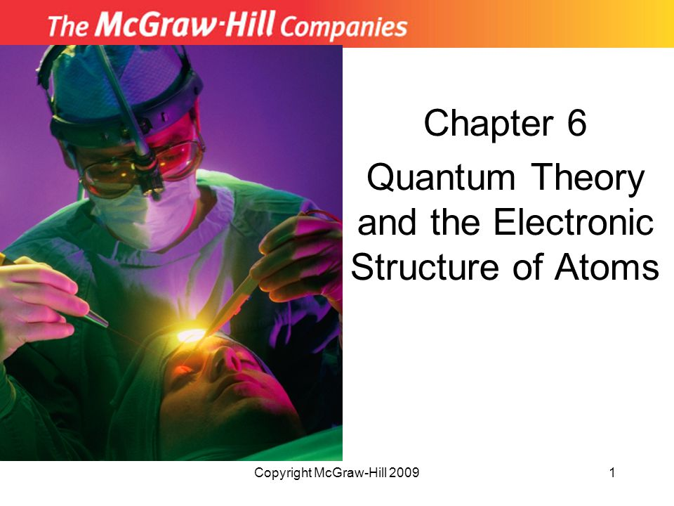 Copyright McGraw-Hill 200912 Quantum Theory Energy of a single quantum of energy where E = energy (in Joules) h = Planck's constant 6.63 x 10  34 J  s  = frequency