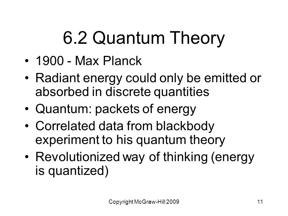 Copyright McGraw-Hill 200911 6.2 Quantum Theory 1900 - Max Planck Radiant energy could only be emitted or absorbed in discrete quantities Quantum: pac