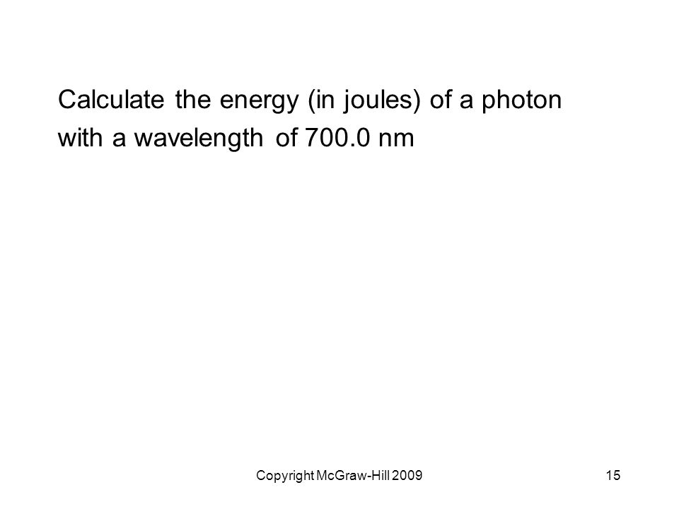 Copyright McGraw-Hill 200915 Calculate the energy (in joules) of a photon with a wavelength of 700.0 nm