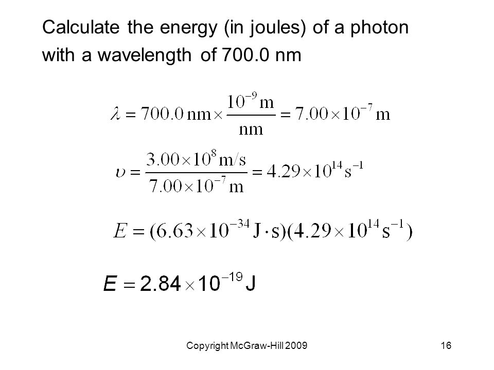 Copyright McGraw-Hill 200916 Calculate the energy (in joules) of a photon with a wavelength of 700.0 nm