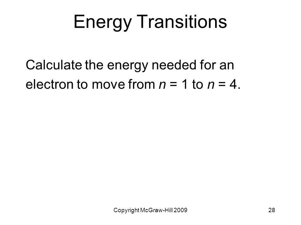 Copyright McGraw-Hill 200928 Energy Transitions Calculate the energy needed for an electron to move from n = 1 to n = 4.