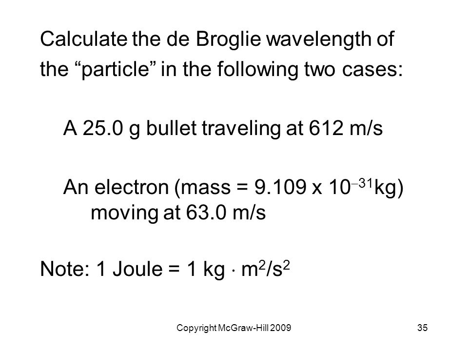 """Copyright McGraw-Hill 200935 Calculate the de Broglie wavelength of the """"particle"""" in the following two cases: A 25.0 g bullet traveling at 612 m/s An"""