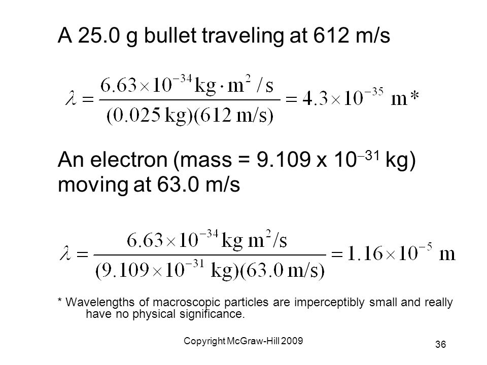 Copyright McGraw-Hill 2009 A 25.0 g bullet traveling at 612 m/s An electron (mass = 9.109 x 10  31 kg) moving at 63.0 m/s * Wavelengths of macroscopi