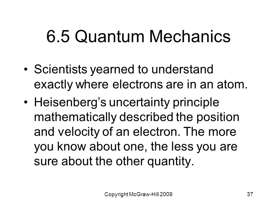Copyright McGraw-Hill 200937 6.5 Quantum Mechanics Scientists yearned to understand exactly where electrons are in an atom. Heisenberg's uncertainty p