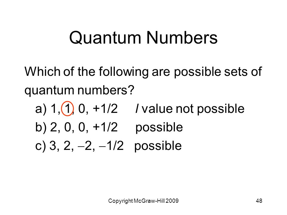 Copyright McGraw-Hill 200948 Quantum Numbers Which of the following are possible sets of quantum numbers? a) 1, 1, 0, +1/2 l value not possible b) 2,