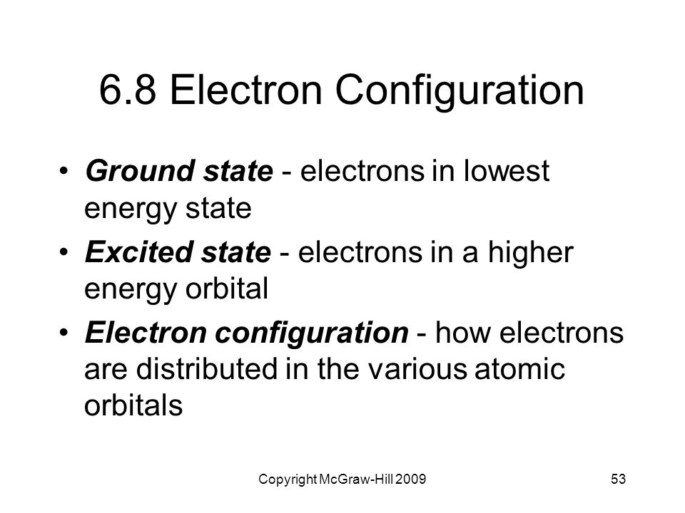 Copyright McGraw-Hill 200953 6.8 Electron Configuration Ground state - electrons in lowest energy state Excited state - electrons in a higher energy o
