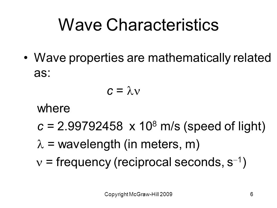 6 Wave Characteristics Wave properties are mathematically related as: c = where c = 2.99792458 x 10 8 m/s (speed of light) = wavelength (in meters, m