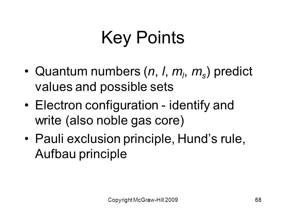 Copyright McGraw-Hill 200968 Key Points Quantum numbers (n, l, m l, m s ) predict values and possible sets Electron configuration - identify and write
