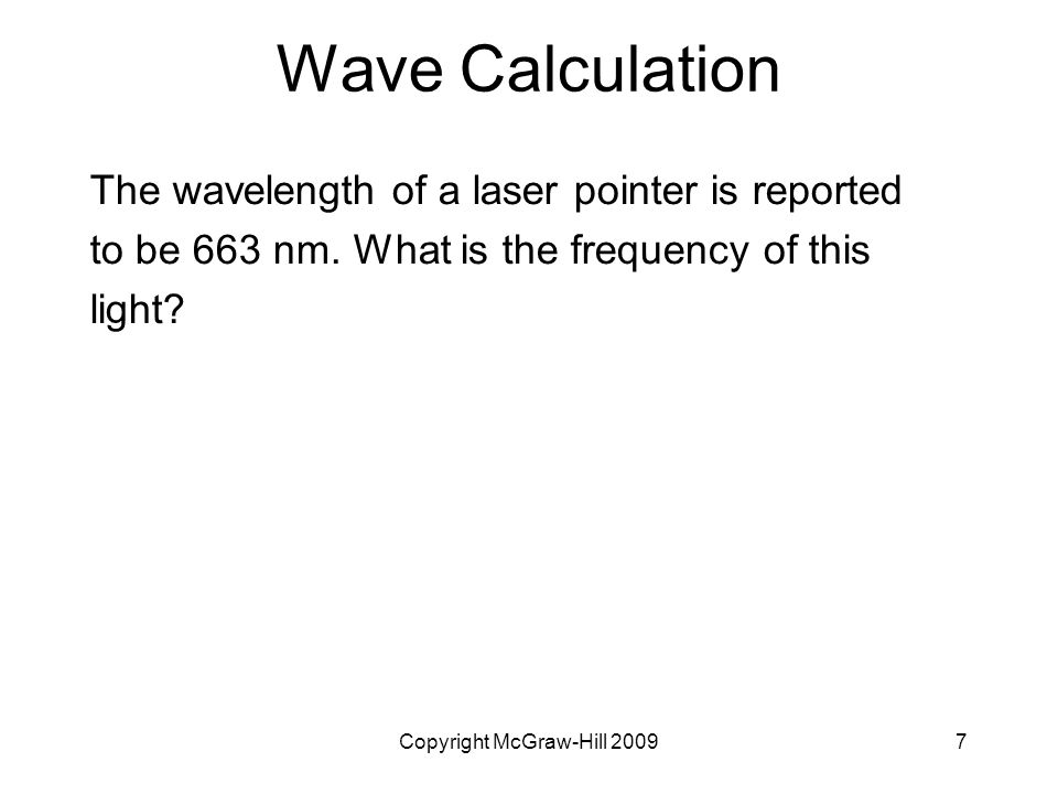 Copyright McGraw-Hill 20097 Wave Calculation The wavelength of a laser pointer is reported to be 663 nm. What is the frequency of this light?