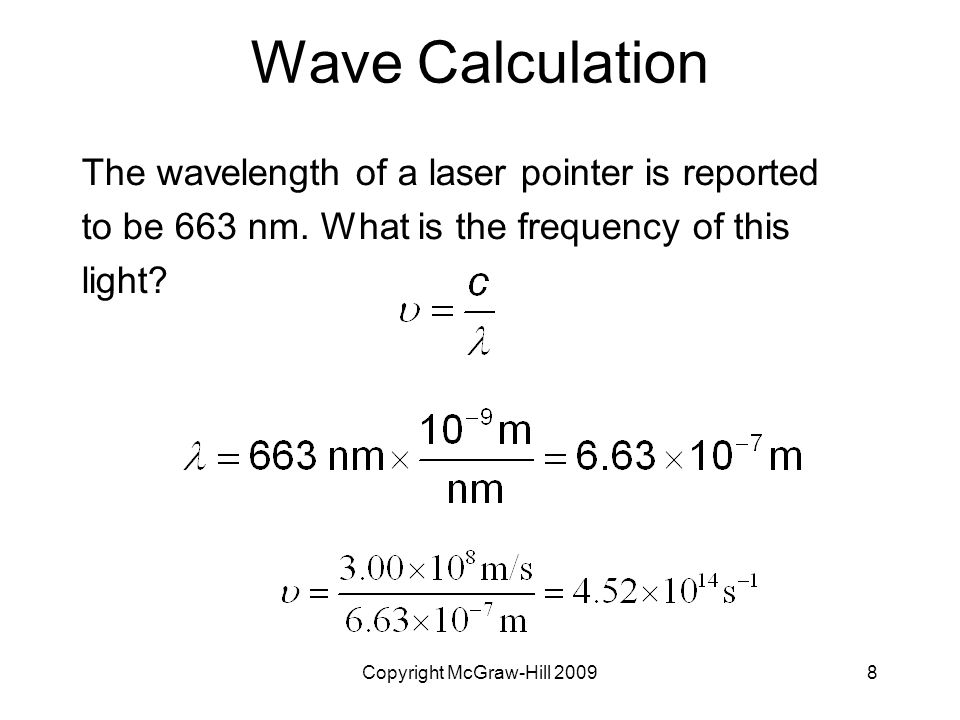 Copyright McGraw-Hill 20098 Wave Calculation The wavelength of a laser pointer is reported to be 663 nm. What is the frequency of this light?