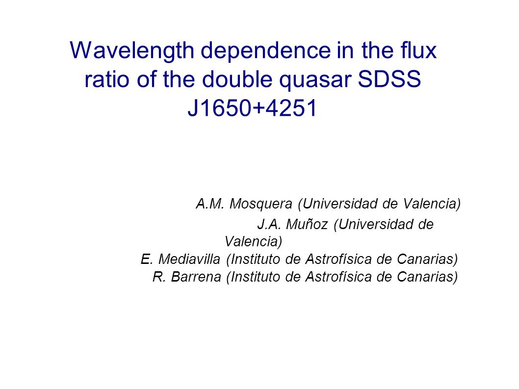 Wavelength dependence in the flux ratio of the double quasar SDSS J1650+4251 A.M. Mosquera (Universidad de Valencia) J.A. Muñoz (Universidad de Valenc