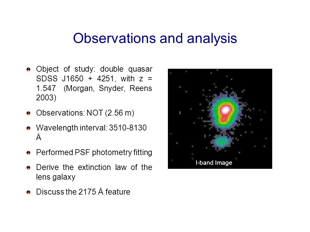 Observations and analysis Object of study: double quasar SDSS J1650 + 4251, with z = 1.547 (Morgan, Snyder, Reens 2003) Observations: NOT (2.56 m) Wavelength interval: 3510-8130 Å Performed PSF photometry fitting Derive the extinction law of the lens galaxy Discuss the 2175 Å feature I-band Image