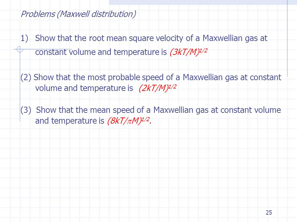 25 Problems (Maxwell distribution) 1)Show that the root mean square velocity of a Maxwellian gas at constant volume and temperature is (3kT/M) 1/2 (2) Show that the most probable speed of a Maxwellian gas at constant volume and temperature is (2kT/M) 1/2 (3) Show that the mean speed of a Maxwellian gas at constant volume and temperature is (8kT/  M) 1/2.