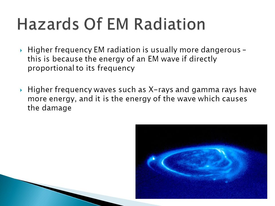  Higher frequency EM radiation is usually more dangerous – this is because the energy of an EM wave if directly proportional to its frequency  Higher frequency waves such as X-rays and gamma rays have more energy, and it is the energy of the wave which causes the damage