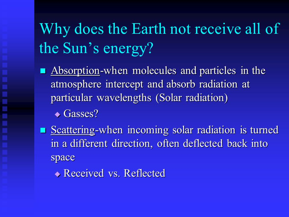Terrestrial Radiation Energy emitted by earth Energy emitted by earth Earth absorbs certain wavelengths of solar radiation, then is converted to another form and emitted at different wavelength Earth absorbs certain wavelengths of solar radiation, then is converted to another form and emitted at different wavelength Wavelength much longer than that of solar radiation (Wien's Law) Wavelength much longer than that of solar radiation (Wien's Law)