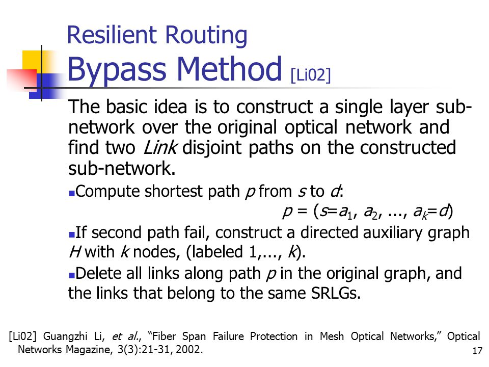 17 Resilient Routing Bypass Method [Li02] The basic idea is to construct a single layer sub- network over the original optical network and find two Li