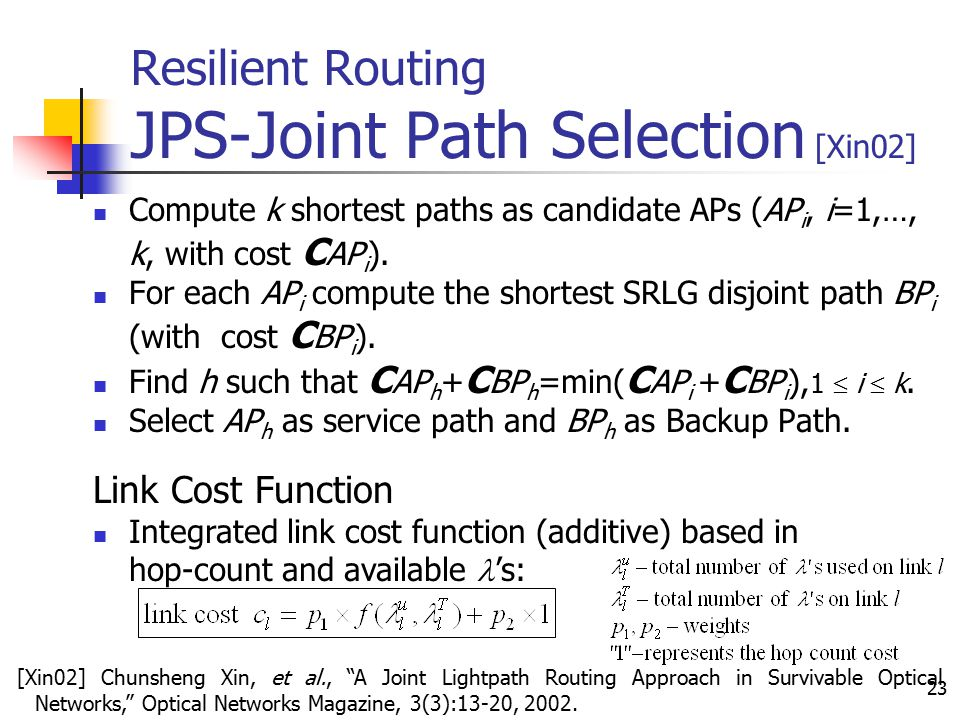 23 Resilient Routing JPS-Joint Path Selection [Xin02] Compute k shortest paths as candidate APs (AP i, i=1,…, k, with cost C AP i ). For each AP i com