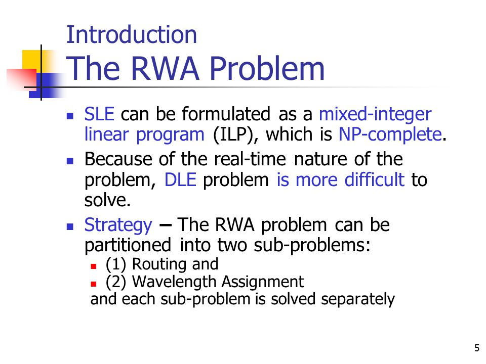 5 Introduction The RWA Problem SLE can be formulated as a mixed-integer linear program (ILP), which is NP-complete. Because of the real-time nature of