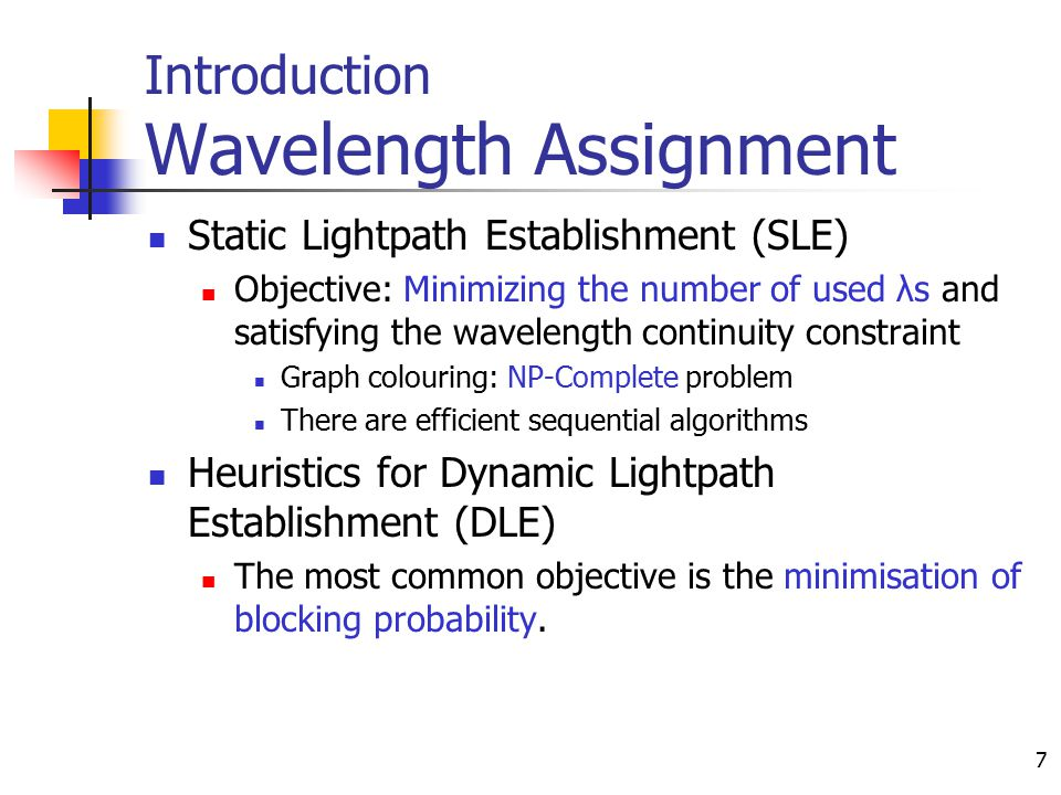 7 Introduction Wavelength Assignment Static Lightpath Establishment (SLE) Objective: Minimizing the number of used λs and satisfying the wavelength co